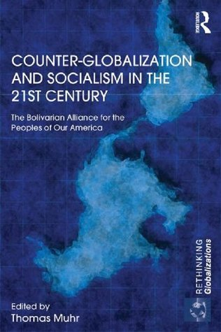 Counter-Globalization and Socialism in the 21st Century: The Bolivarian Alliance for the Peoples of Our America Thomas Muhr