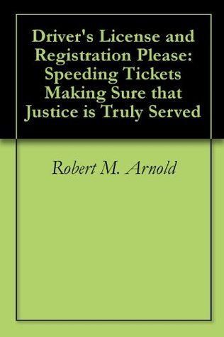 Drivers License and Registration Please: Speeding Tickets Making Sure that Justice is Truly Served Robert M. Arnold