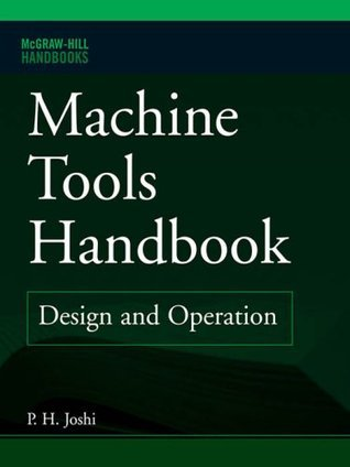 Machine Tools Handbook: Design and Operation (McGraw-Hill Handbooks) P. H. Joshi