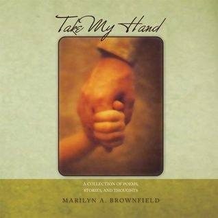 Take My Hand : A collection of poems, stories, and thoughts  by  Marilyn A. Brownfield
