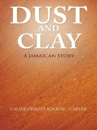 Dust and Clay: A JAMAICAN STORY CALINE DEROTA BOURNE - CARTER