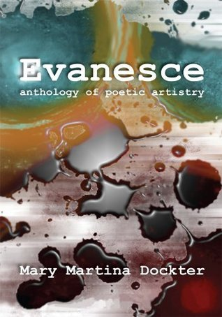 Evanesce : Anthology of Poetic Artistry  by  Mary Martina Dockter
