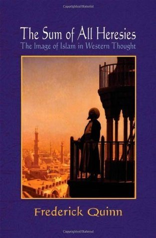 The Sum of All Heresies: The Image of Islam in Western Thought  by  Frederick Quinn