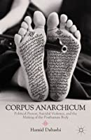 Corpus Anarchicum: Political Protest, Suicidal Violence, and the Making of the Posthuman Body