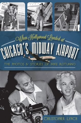 When Hollywood Landed at Chicagos Midway Airport: The Photos and Stories of Mike Rotunno (Illinois) (The History Press)  by  Christopher Lynch