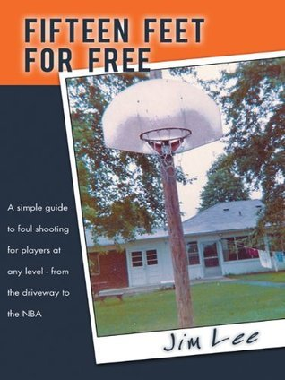 Fifteen Feet For Free: A simple guide to foul shooting for players at any level - from the driveway to the NBA  by  Jim Lee