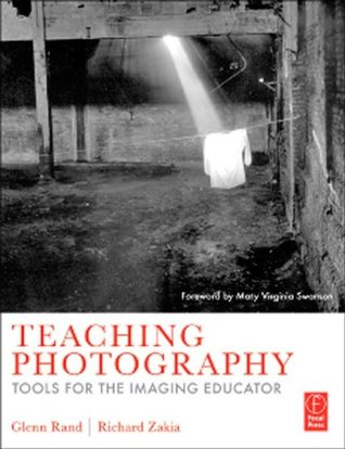 Teaching Photography: Tools for the Imaging Educator  by  Glenn Rand