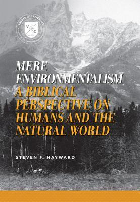 Mere Environmentalism: A Biblical Perspective on Humans and the Natural World Steven F. Hayward