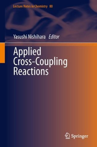 Applied Cross-Coupling Reactions (Lecture Notes in Chemistry) Yasushi Nishihara