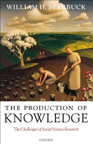 The Production of Knowledge: The Challenge of Social Science Research  by  William H. Starbuck