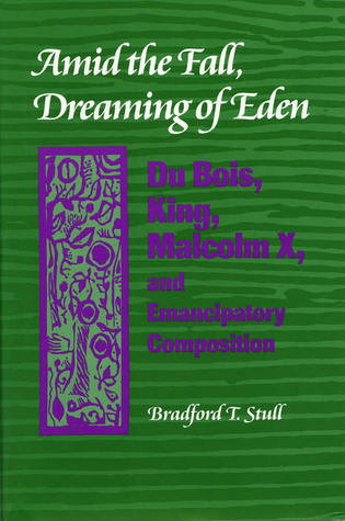 Amid the Fall, Dreaming of Eden: Du Bois, King, Malcolm X, and Emancipatory Composition  by  Bradford T. Stull