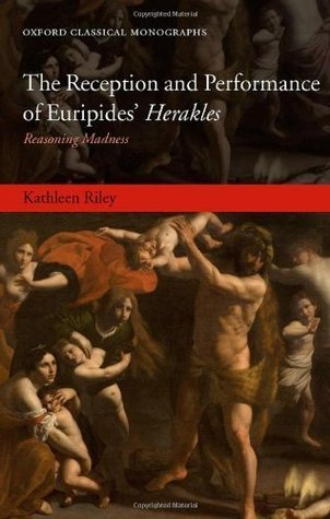 The Reception and Performance of Euripides Herakles: Reasoning Madness (Oxford Classical Monographs)  by  Kathleen Riley