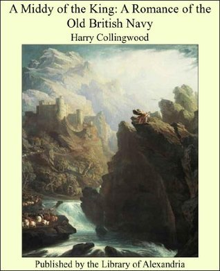 A Middy of the King: A Romance of the Old British Navy  by  Harry Collingwood