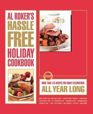 Al Rokers Hassle-Free Holiday Cookbook: More Than 125 Recipes for Family Celebrations All Year Long  by  A.L. Roker
