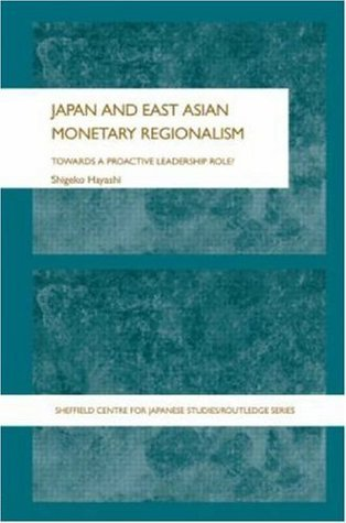 Japan and East Asian Monetary Regionalism: Towards a Proactive Leadership Role? (Sheffield Centre for Japanese Studies/Routledge Series)  by  Shigeko Hayashi
