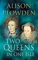 Two Queens in One Isle: The Deadly Relationship of Elizabeth I & Mary Queen of Scots
