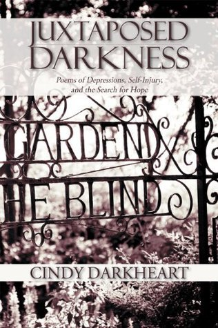 Juxtaposed Darkness: Poems of depressions, self-injury, and the search for hope  by  Cindy Darkheart
