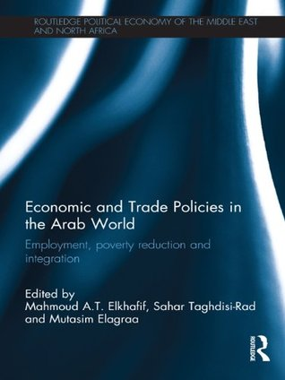 Economic and Trade Policies in the Arab World: Employment, Poverty Reduction and Integration (Routledge Political Economy of the Middle East and North Africa)  by  Mahmoud A.T. Elkhafif
