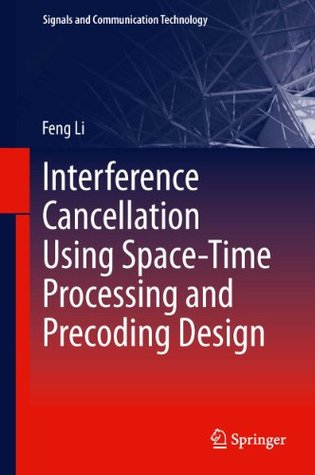 Interference Cancellation Using Space-Time Processing and Precoding Design: 206 (Signals and Communication Technology) Feng Li