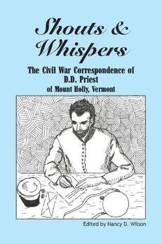 Shouts & Whispers: The Civil War Correspondence of D.D. Priest of Mount Holly, Vermont  by  Nancy D. Wilson
