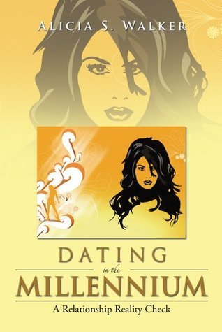 Dating in the Millennium : A Relationship Reality Check  by  Alicia S. Walker