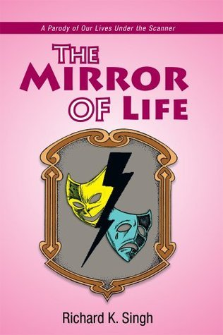 The Mirror of Life: A Parody of Our Lives Under the Scanner Richard K. Singh