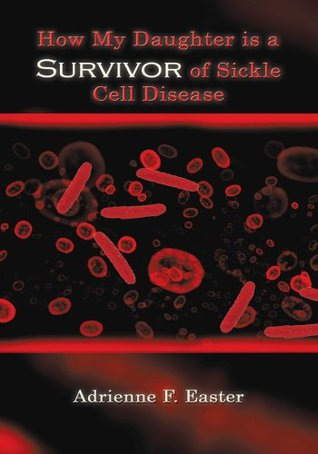 How My Daughter is a Survivor of Sickle Cell Disease  by  Adrienne F. Easter