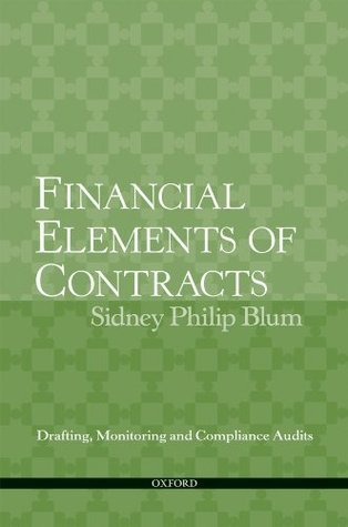 Financial Elements of Contracts: Drafting, Monitoring and Compliance Audits Sidney Philip Blum