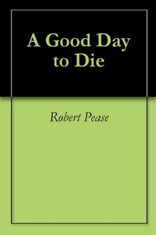 A Good Day to Die Robert Pease