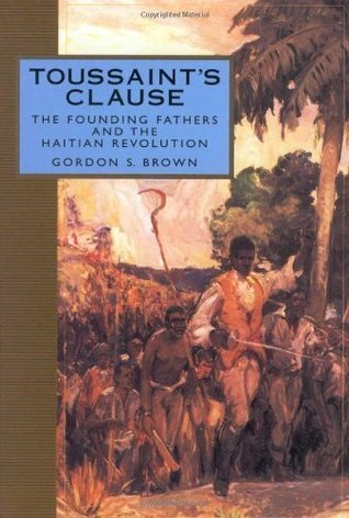 Toussaints Clause: The Founding Fathers and the Haitian Revolution (Adst-Dacor Diplomats and Diplomacy Book) Gordon S. Brown