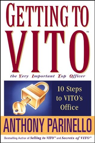 Getting to VITO (The Very Important Top Officer): 10 Steps to VITOs Office  by  Anthony Parinello