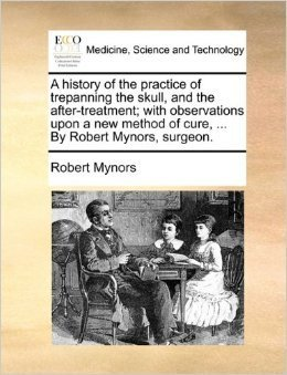 A History of the Practice of Trepanning the Skull, And the After-Treatment, With Observations Upon A New Method Of Cure  by  Robert Mynors