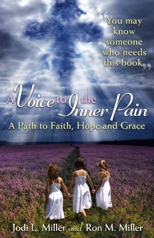 A Voice to the Inner Pain: A Path to Faith, Hope and Grace Jodi L. Miller