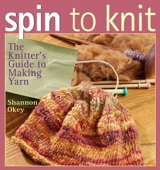 Spin to Knit: The Knitters Guide to Making Yarn Shannon Okey