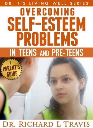 Overcoming Self-Esteem Problems in Teens and Pre-Teens: A Parents Guide (Dr. Ts Living Well Series) Richard L. Travis