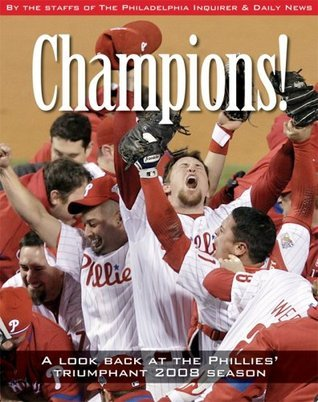 Champions: A Look Back at the Phillies Triumphant 2008 Season Philadelphia Inquirer and Daily News