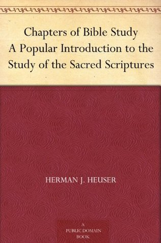 Chapters of Bible Study A Popular Introduction to the Study of the Sacred Scriptures  by  Herman J. Heuser
