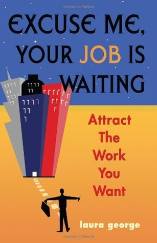 Excuse Me, Your Job Is Waiting: Attract the Work You Want Laura George