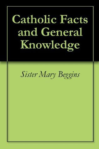 Catholic Facts and General Knowledge  by  Sister Mary Beggins