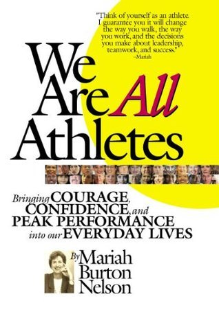 We Are All Athletes: Bringing Courage, Confidence, and Peak Performance Into Our Everyday Lives  by  Mariah Burton Nelson