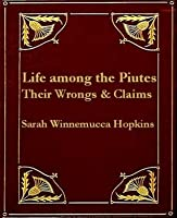 Life Among the Piutes: Their Wrongs and Claims