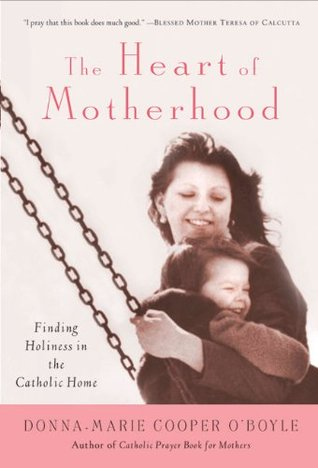 The Heart of Motherhood: Finding Holiness in the Catholic Home  by  Donna-Marie Cooper OBoyle