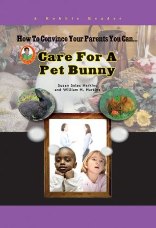 How To Convince Your Parents You Can Care for a Pet Bunny  by  Susan Sales Harkins
