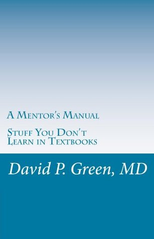 A Mentors Manual: Stuff You Dont Learn in Textbooks  by  David P. Green