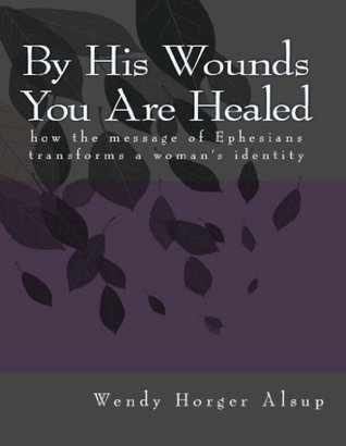 By His Wounds You are Healed: How the Message of Ephesians Transforms a Womans Identity  by  Wendy Horger Alsup