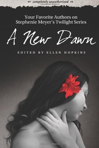 A New Dawn: Your Favorite Authors on Stephenie Meyers Twilight Saga: Completely Unauthorized  by  Ellen Hopkins