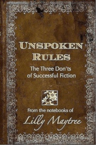 UNSPOKEN RULES: The Three Donts of Successful Fiction (From the Notebooks of Lilly Maytree)  by  Lilly Maytree