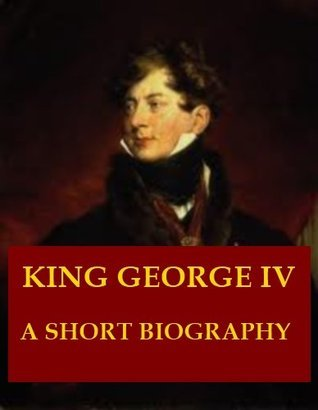 King George IV - A Short Biography  by  John Andrew Hamilton