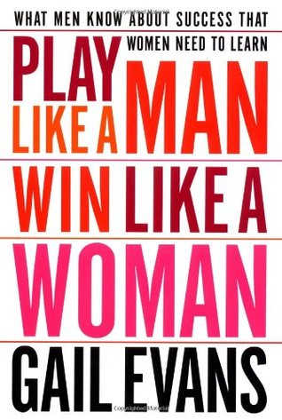 Play Like a Man, Win Like a Woman: What Men Know About Success that Women Need to Learn  by  Gail Evans