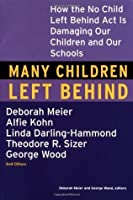 Many Children Left Behind: How the No Child Left Behind Act Is Damaging Our Children and Our Schools